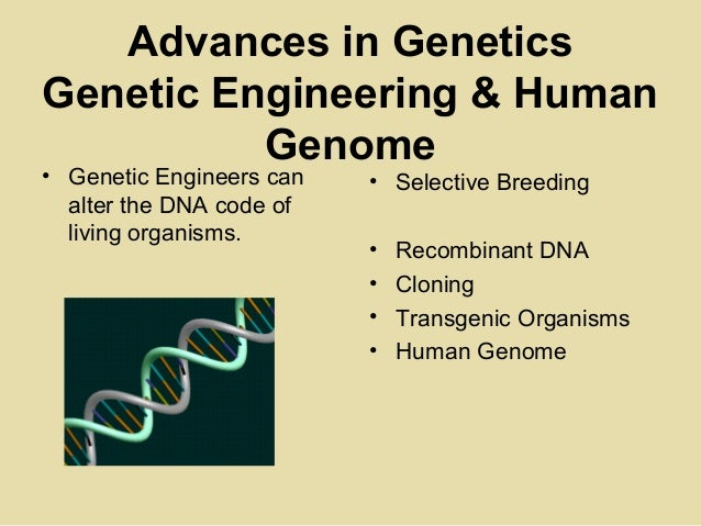 Advances in GeneticsGenetic Engineering & HumanGenome• Genetic Engineers canalter the DNA code ofliving organisms.• Select...