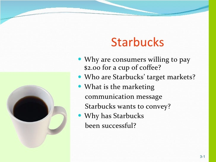 Starbucks <ul><li>Why are consumers willing to pay $2.00 for a cup of coffee? </li></ul><ul><li>Who are Starbucks' target ...
