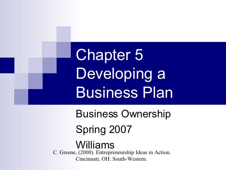 Chapter 5 Developing a Business Plan Business Ownership Spring 2007 Williams C. Greene, (2000). Entrepreneurship Ideas in ...