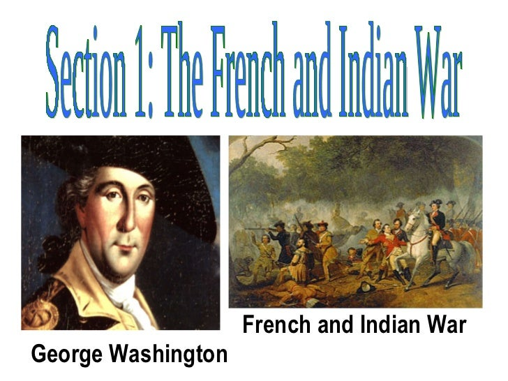 Section 1: The French and Indian War George Washington French and Indian War