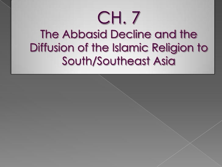 CH. 7 The Abbasid Decline and the Diffusion of the Islamic Religion to  South/Southeast Asia<br />