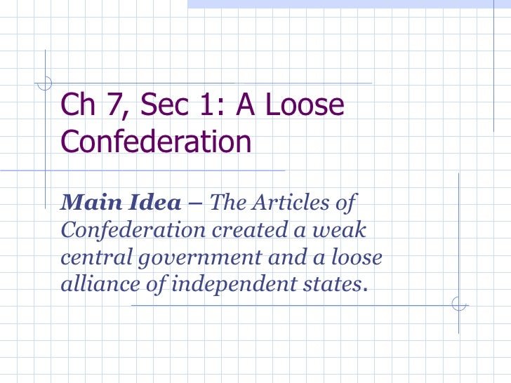 Ch 7, Sec 1: A Loose Confederation Main Idea –  The Articles of Confederation created a weak central government and a loos...