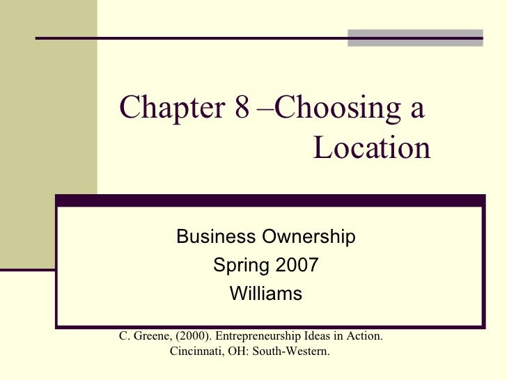 Chapter 8 –Choosing a    Location Business Ownership Spring 2007 Williams C. Greene, (2000). Entrepreneurship Ideas in Act...