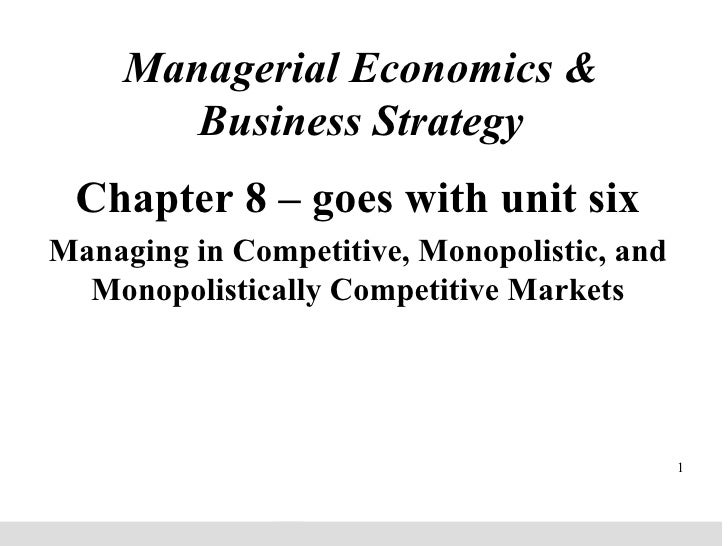 Managerial Economics & Business Strategy Chapter 8 – goes with unit six Managing in Competitive, Monopolistic, and Monopol...