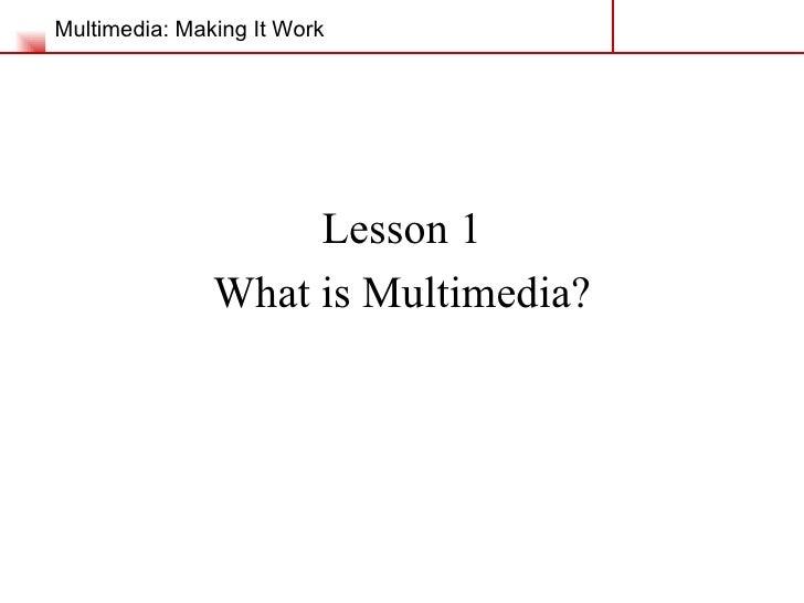 Multimedia: Making It Work <ul><li>Lesson 1 </li></ul><ul><li>What is Multimedia? </li></ul>