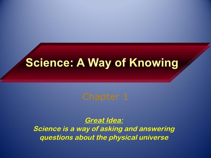 Science: A Way of Knowing Chapter 1 Great Idea: Science is a way of asking and answering questions about the physical univ...