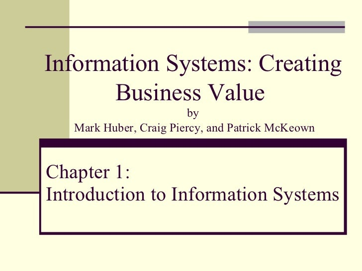 Chapter 1: Introduction to Information Systems Information Systems: Creating Business Value  by  Mark Huber, Craig Piercy,...
