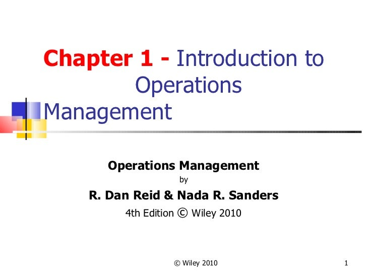 Chapter 1 -  Introduction to  Operations Management Operations Management by R. Dan Reid & Nada R. Sanders 4th Edition  © ...