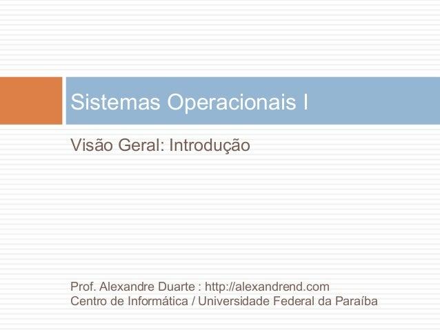 Visão Geral: IntroduçãoSistemas Operacionais IProf. Alexandre Duarte : http://alexandrend.comCentro de Informática / Unive...