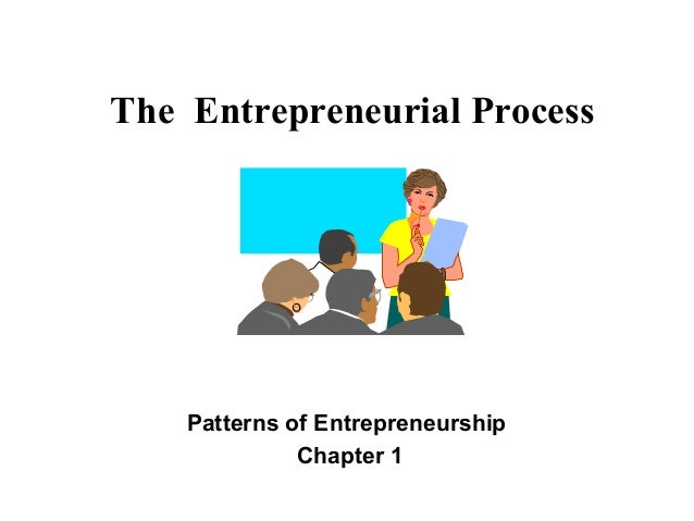 The Entrepreneurial Process Patterns of Entrepreneurship Chapter 1