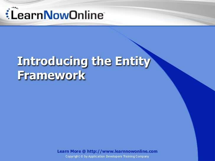 Introducing the EntityFramework      Learn More @ http://www.learnnowonline.com         Copyright © by Application Develop...