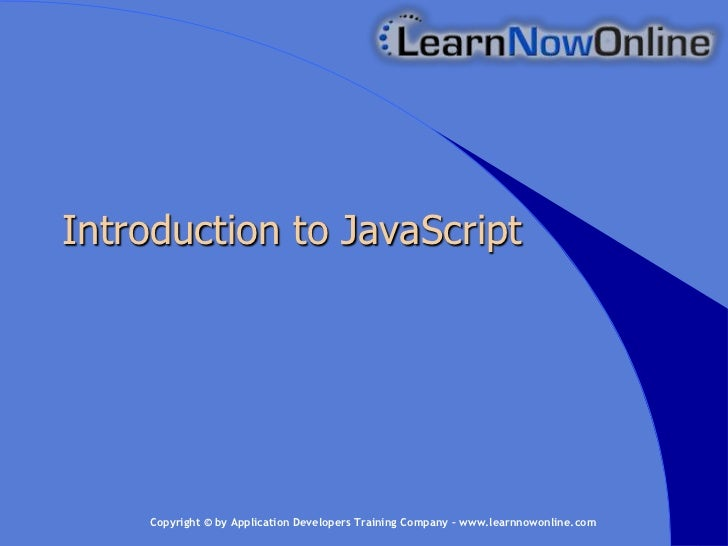 Introduction to JavaScript    Copyright © by Application Developers Training Company – www.learnnowonline.com