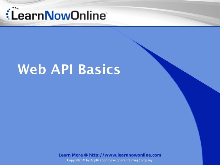 Web API Basics     Learn More @ http://www.learnnowonline.com        Copyright © by Application Developers Training Company