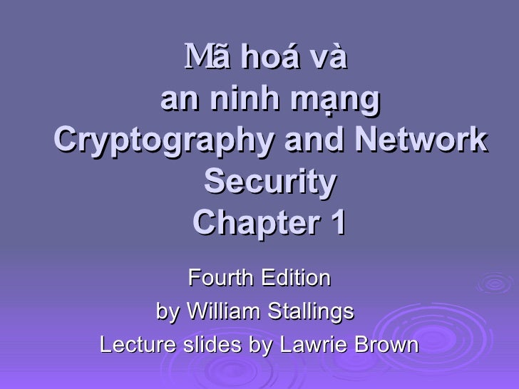 M ã hoá và  an ninh mạng Cryptography and Network Security Chapter 1 Fourth Edition by William Stallings Lecture slides by...