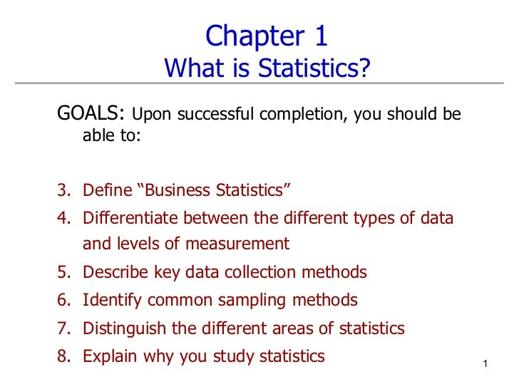 Chapter 1 What is Statistics? <ul><li>GOALS:  Upon successful completion, you should be able to: </li></ul><ul><li>Define ...