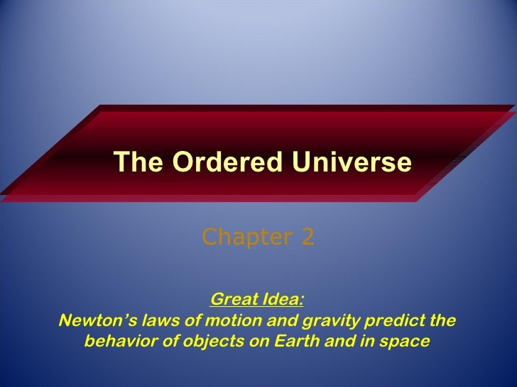 The Ordered Universe Chapter 2 Great Idea: Newton's laws of motion and gravity predict the behavior of objects on Earth an...
