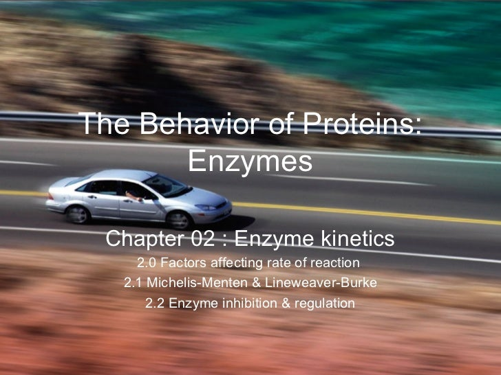 The Behavior of Proteins:       Enzymes  Chapter 02 : Enzyme kinetics     2.0 Factors affecting rate of reaction   2.1 Mic...