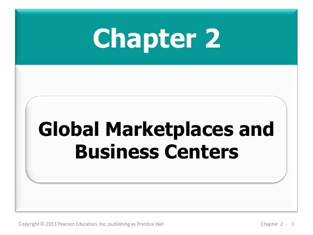 Chapter 2 Copyright © 2013 Pearson Education, Inc. publishing as Prentice Hall Chapter 2 - 1 Global Marketplaces and Busin...