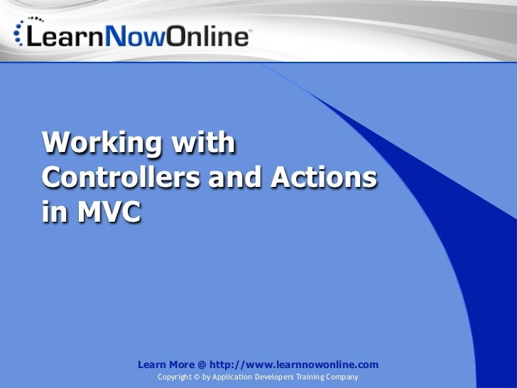 Working withControllers and Actionsin MVC      Learn More @ http://www.learnnowonline.com         Copyright © by Applicati...