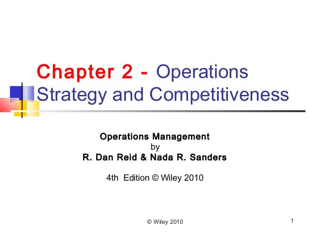 Chapter 2 - Operations Strategy and Competitiveness Operations Management by R. Dan Reid & Nada R. Sanders 4th Edition © W...