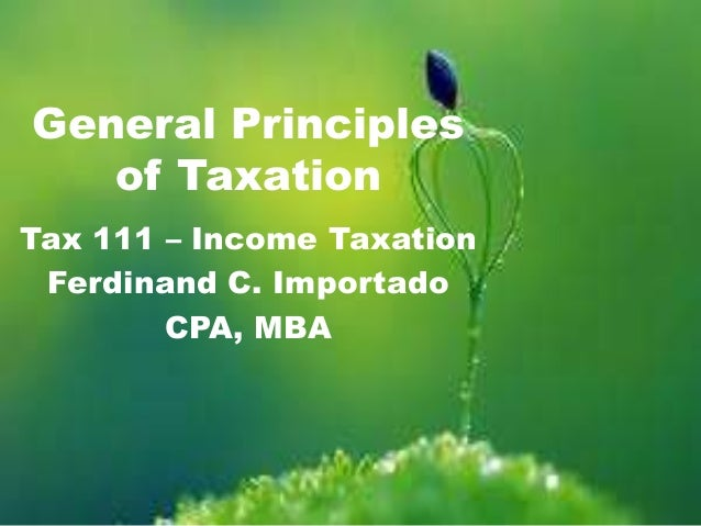 general principle of taxation Chapter 1 general principles and concepts of taxation  supreme court's final judgement in all tax cases the power of judicial review in taxation is limited only to the interpretation and application of tax laws the judicial tribunals have no concern on the wisdom of taxing act its power does.