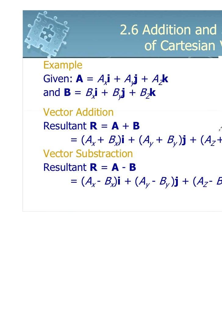 2.6 Addition and Subtraction                     of Cartesian VectorsExampleGiven: A = Axi + Ayj + AZkand B = Bxi + Byj + ...