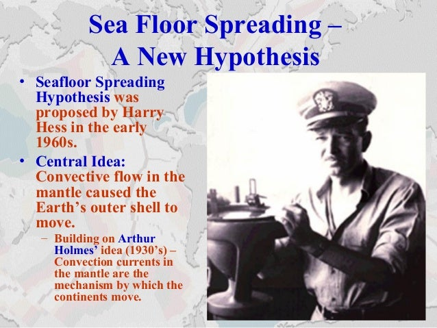 Sea Floor Spreading – A New Hypothesis • Seafloor Spreading Hypothesis was proposed by Harry Hess in the early 1960s. • Ce...