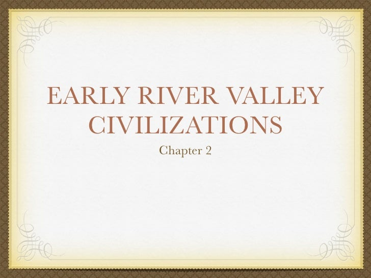 EARLY RIVER VALLEY   CIVILIZATIONS        Chapter 2