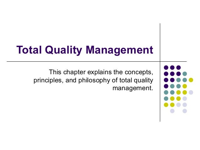 Total Quality Management This chapter explains the concepts, principles, and philosophy of total quality management.