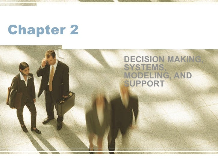 Chapter 2 DECISION MAKING, SYSTEMS, MODELING, AND SUPPORT