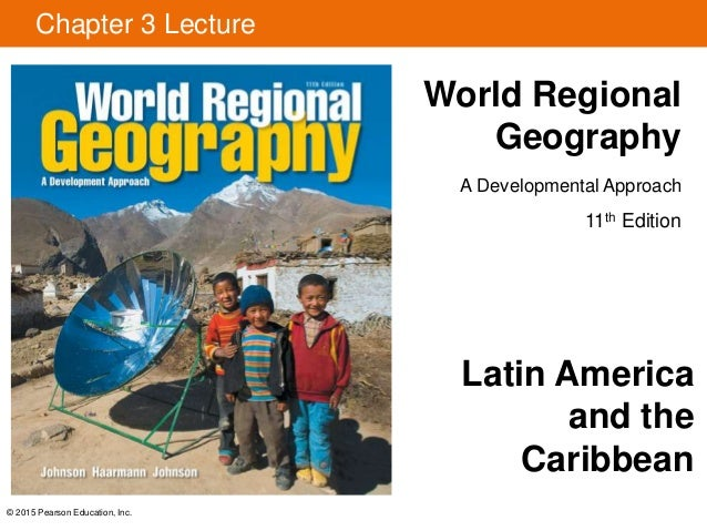 Chapter 3 Lecture World Regional Geography A Developmental Approach 11th Edition © 2015 Pearson Education, Inc. Latin Amer...