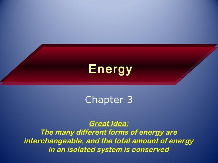 Energy Chapter 3 Great Idea: The many different forms of energy are interchangeable, and the total amount of energy in an ...