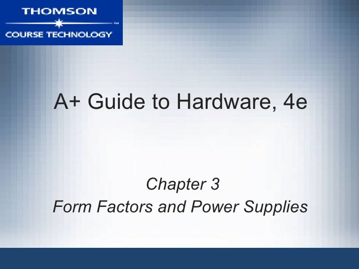 A+ Guide to Hardware, 4e           Chapter 3Form Factors and Power Supplies