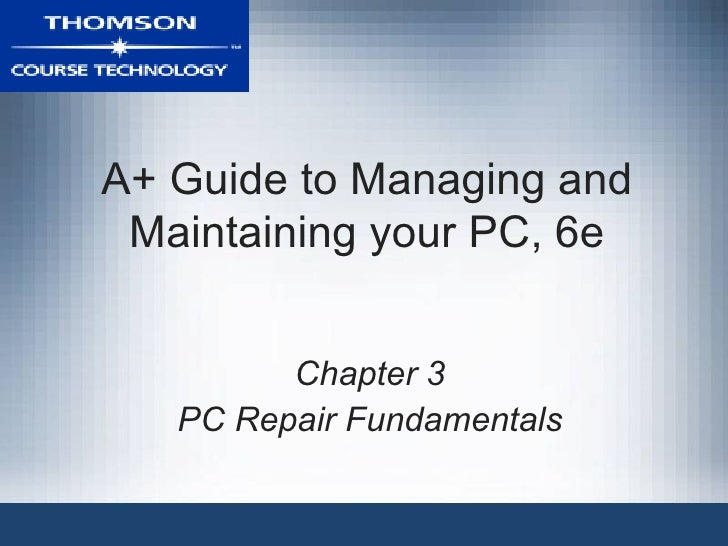 A+ Guide to Managing and Maintaining your PC, 6e Chapter 3 PC Repair Fundamentals