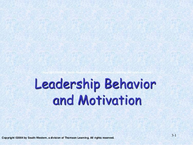 Copyright ©2004 by South-Western, division of Thomson Learning. All rights reserved.  Leadership Behavior and Motivation C...
