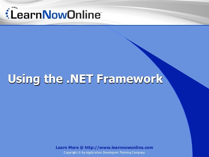Using the .NET Framework       Learn More @ http://www.learnnowonline.com          Copyright © by Application Developers T...