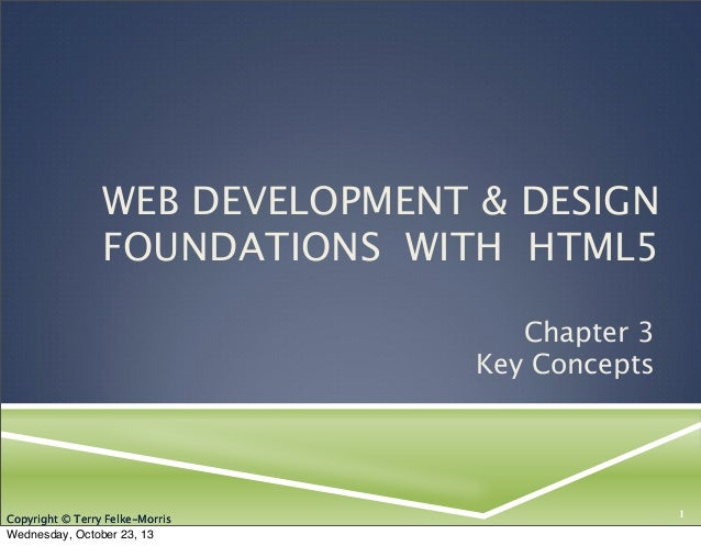 WEB DEVELOPMENT & DESIGN FOUNDATIONS WITH HTML5 Chapter 3 Key Concepts  Copyright © Terry Felke-Morris  Wednesday, October...