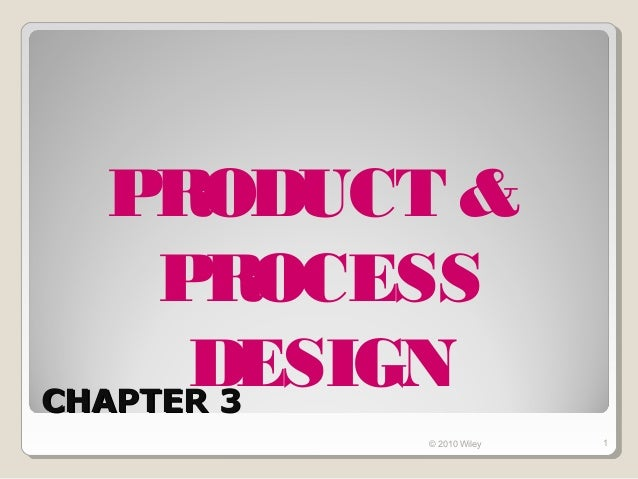 PRODUCT &     PROCESS      DESIGNCHAPTER 3         © 2010 Wiley   1