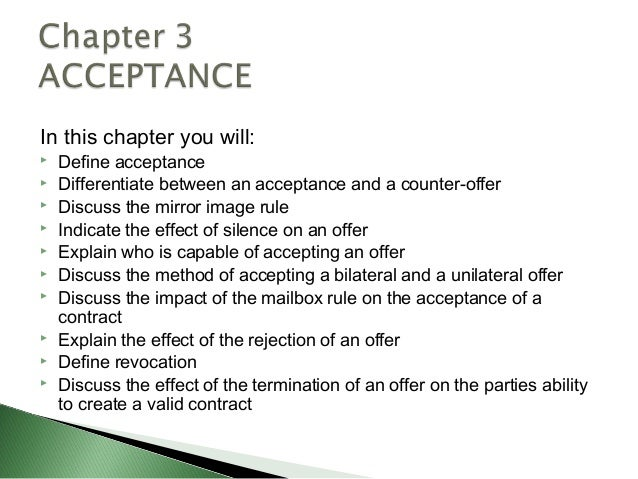 In this chapter you will:   Define acceptance   Differentiate between an acceptance and a counter-offer   Discuss the m...