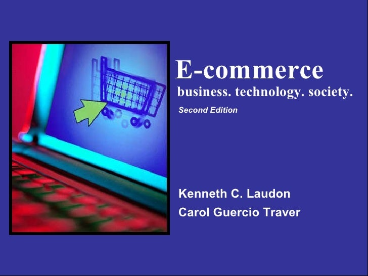 E-commerce  Kenneth C. Laudon Carol Guercio Traver business. technology. society. Second Edition