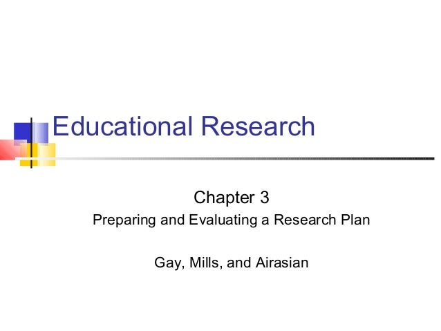 Educational Research Chapter 3 Preparing and Evaluating a Research Plan Gay, Mills, and Airasian