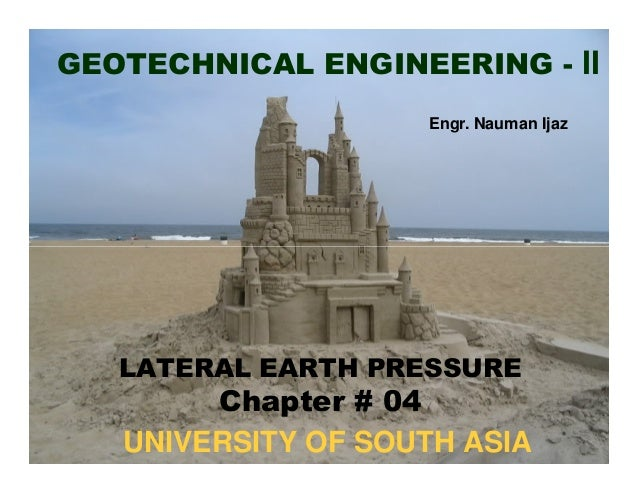 GEOTECHNICAL ENGINEERING - II Engr. Nauman Ijaz  LATERAL EARTH PRESSURE  Chapter # 04 UNIVERSITY OF SOUTH ASIA