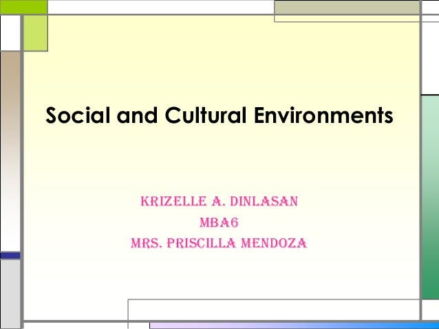 Social and Cultural EnvironmentsKrizelle A. DinlasanMBA6Mrs. Priscilla Mendoza
