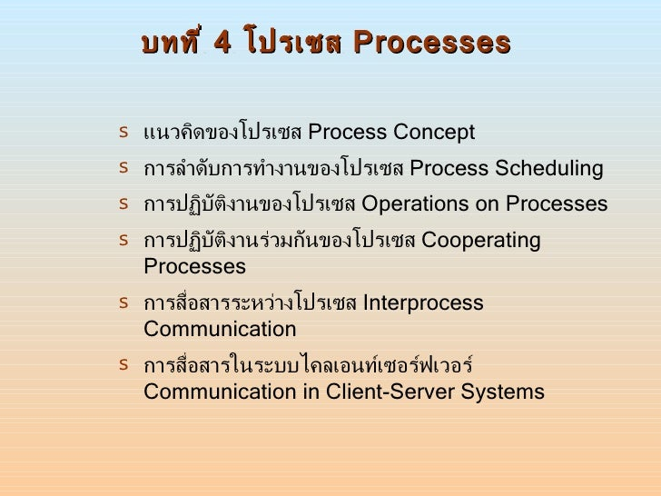 บทที่  4  โปรเซส  Processes <ul><li>แนวคิดของโปรเซส  Process Concept </li></ul><ul><li>การลำดับการทำงานของโปรเซส  Process ...