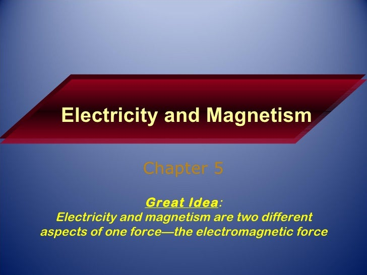 Electricity and Magnetism Chapter 5 Great Idea : Electricity and magnetism are two different aspects of one force—the elec...