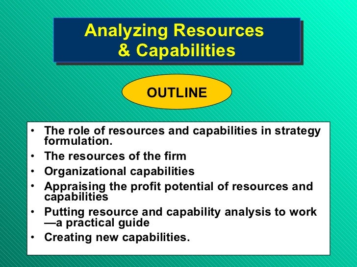Analyzing Resources  & Capabilities <ul><li>The role of resources and capabilities in strategy formulation. </li></ul><ul>...