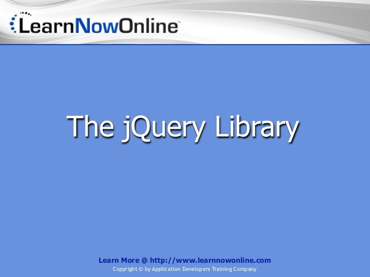 The jQuery Library  Learn More @ http://www.learnnowonline.com     Copyright © by Application Developers Training Company