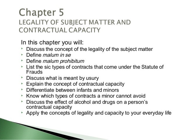 In this chapter you will:   Discuss the concept of the legality of the subject matter   Define malum in se   Define mal...