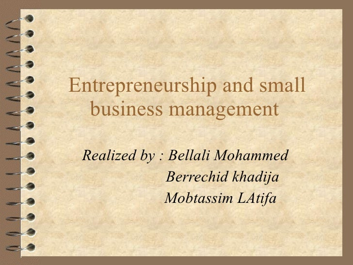 Entrepreneurship and small business management  Realized by : Bellali Mohammed  Berrechid khadija  Mobtassim LAtifa
