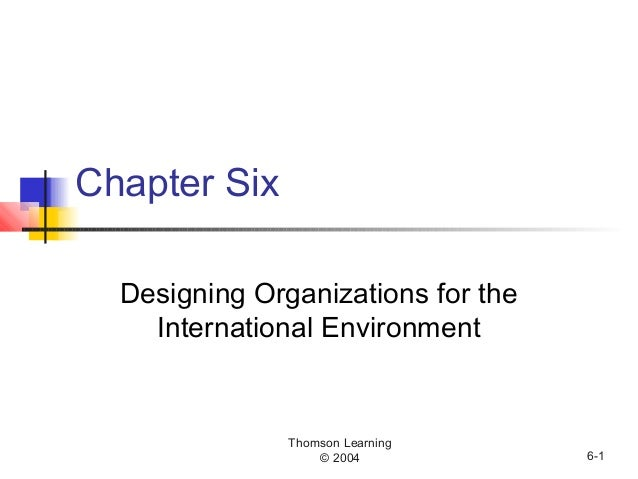 Thomson Learning © 2004 6-1 Chapter Six Designing Organizations for the International Environment